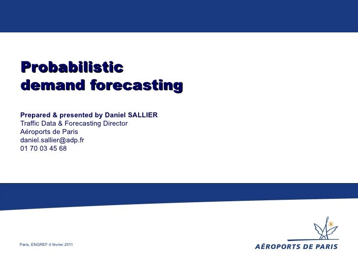 Probabilistic demand forecasting Prepared & presented by Daniel SALLIER Traffic Data & Forecasting Director Aéroports de P...
