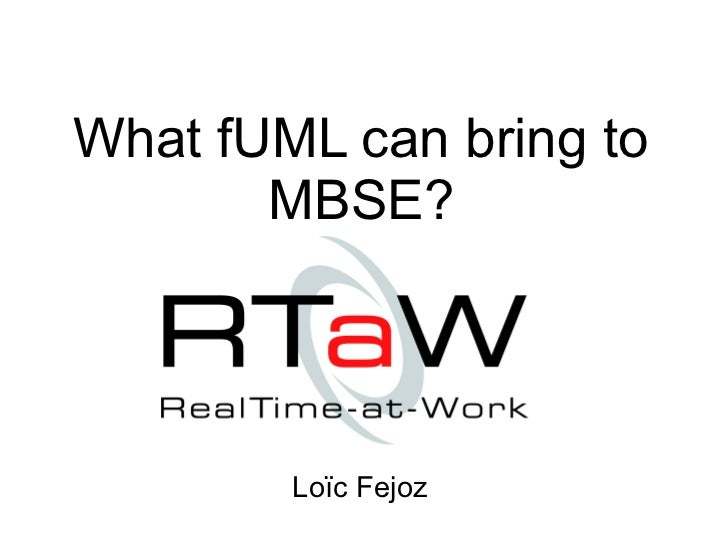 What fUML can bring to       MBSE?        Loïc Fejoz