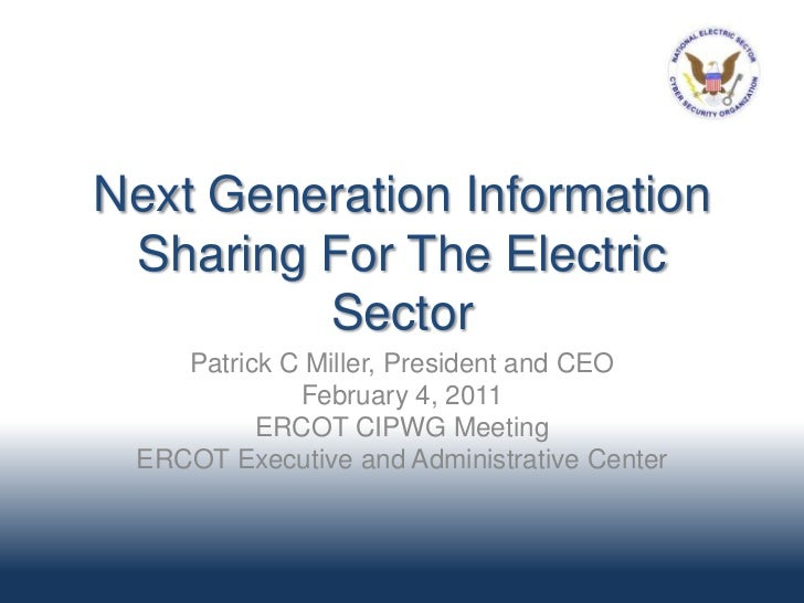Next Generation Information Sharing For The Electric         Sector    Patrick C Miller, President and CEO             Feb...