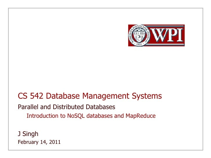 CS 542 Database Management Systems<br />Parallel and Distributed Databases<br />Introduction to NoSQL databases and MapRed...