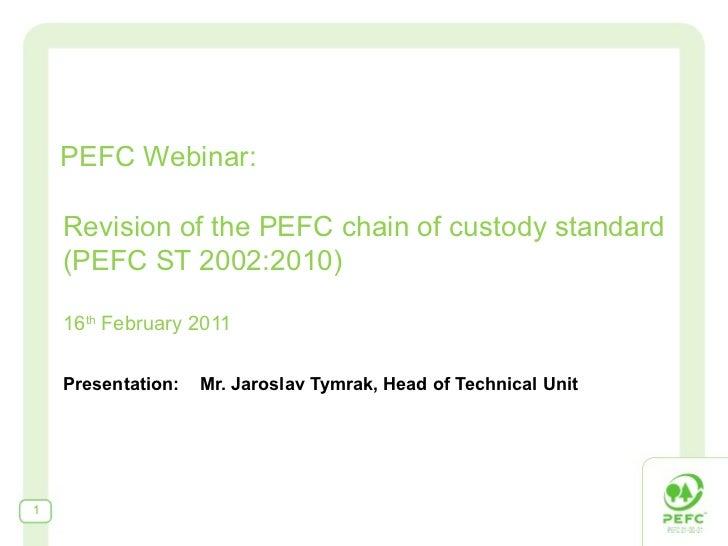 Revision of the PEFC chain of custody standard (PEFC ST 2002:2010) 16 th  F ebruary 2011 Presentation:  Mr. Jaroslav Tymra...