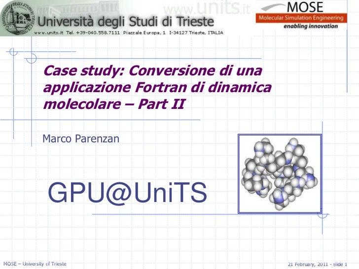 Case study: Conversione di una applicazione Fortran di dinamica molecolare – Part II<br />Marco Parenzan<br />GPU@UniTS<br />