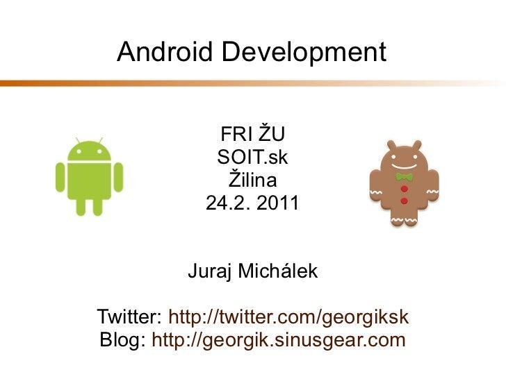Android Development             FRI ŽU             SOIT.sk              Žilina            24.2. 2011          Juraj Michál...