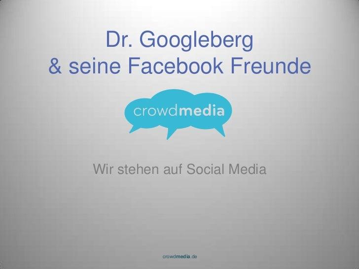 Wir stehen auf Social Media<br />Dr. Googleberg& seine Facebook Freunde<br />