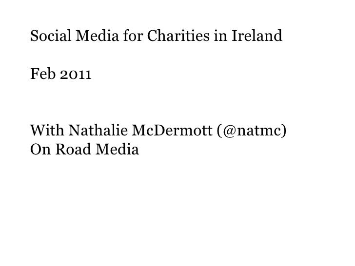 Social Media for Charities in Ireland<br />Feb 2011<br />With Nathalie McDermott (@natmc)<br />On Road Media<br />