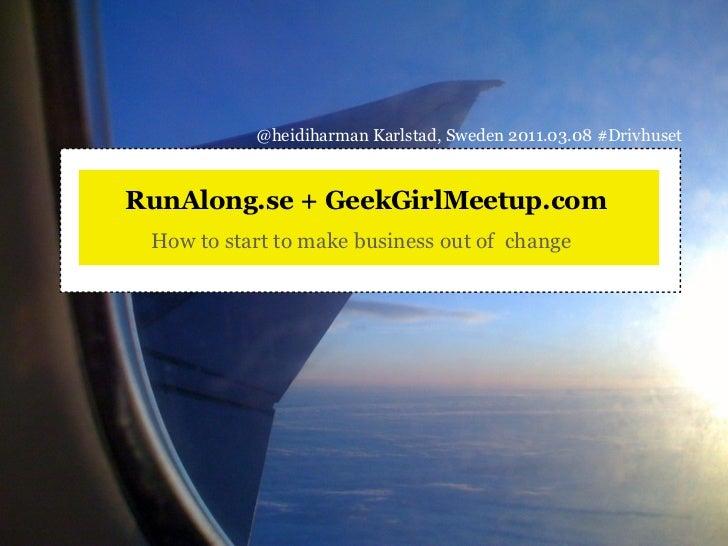 @heidiharman Karlstad, Sweden 2011.03.08 #DrivhusetRunAlong.se + GeekGirlMeetup.com How to start to make business out of c...