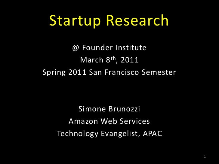 Startup Research<br />@ Founder Institute<br />March 8th, 2011<br />Spring 2011 San Francisco Semester<br />Simone Brunozz...
