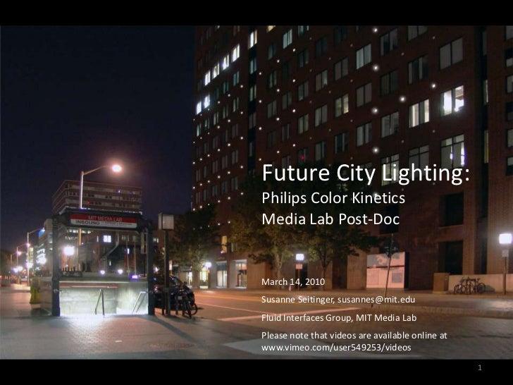 Future City Lighting:<br />Philips Color Kinetics <br />Media Lab Post-Doc<br />March 14, 2010<br />Susanne Seitinger, sus...