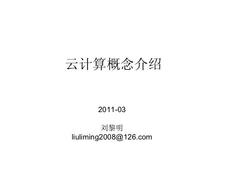 云计算概念介绍      2011-03         刘黎明liuliming2008@126.comliuliming2008@126.com