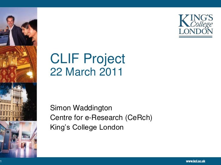 CLIF Project22 March 2011<br />Simon Waddington<br />Centre for e-Research (CeRch)<br />King's College London<br />1<br />