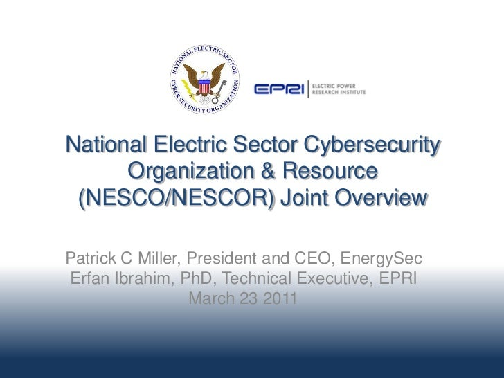 National Electric Sector Cybersecurity      Organization & Resource (NESCO/NESCOR) Joint OverviewPatrick C Miller, Preside...
