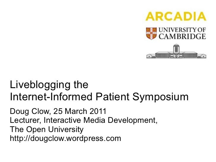 Liveblogging the Internet-Informed Patient Symposium Doug Clow, 25 March 2011 Lecturer, Interactive Media Development,  Th...