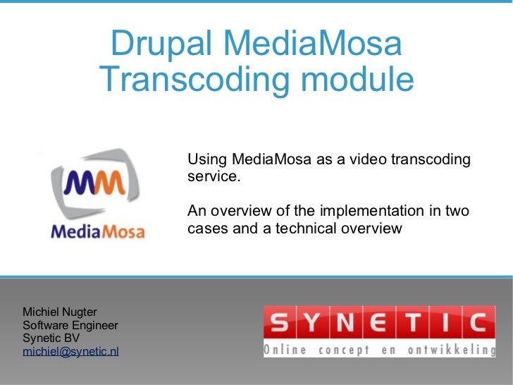 Drupal MediaMosa Transcoding module Michiel Nugter Software Engineer Synetic BV [email_address] Using MediaMosa as a video...