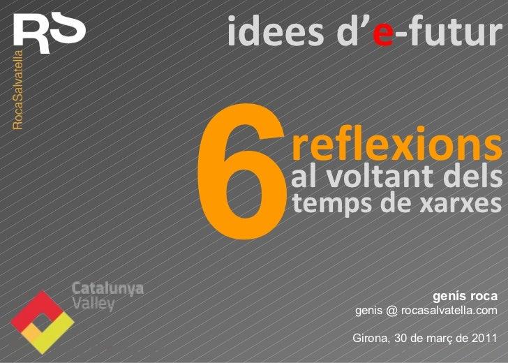 genís roca genis @ rocasalvatella.com Girona, 30 de març de 2011 reflexions 6 idees d ' e -futur al voltant dels temps de ...