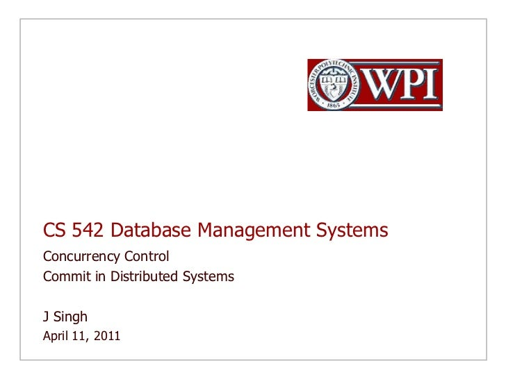 CS 542 Database Management Systems<br />Concurrency Control<br />Commit in Distributed Systems<br />J Singh <br />April 11...