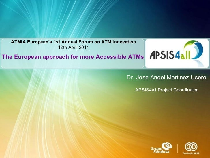 ATMIA European's1st Annual Forum on ATM Innovation 12th  April 2011 The European approach for more Accessible ATMs Dr. Jo...
