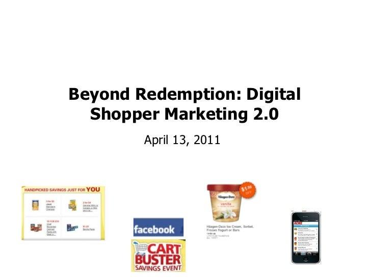 Beyond Redemption: Digital  Shopper Marketing 2.0                    April 13, 2011Blog: smartretailmedia.com Twitter: Sho...