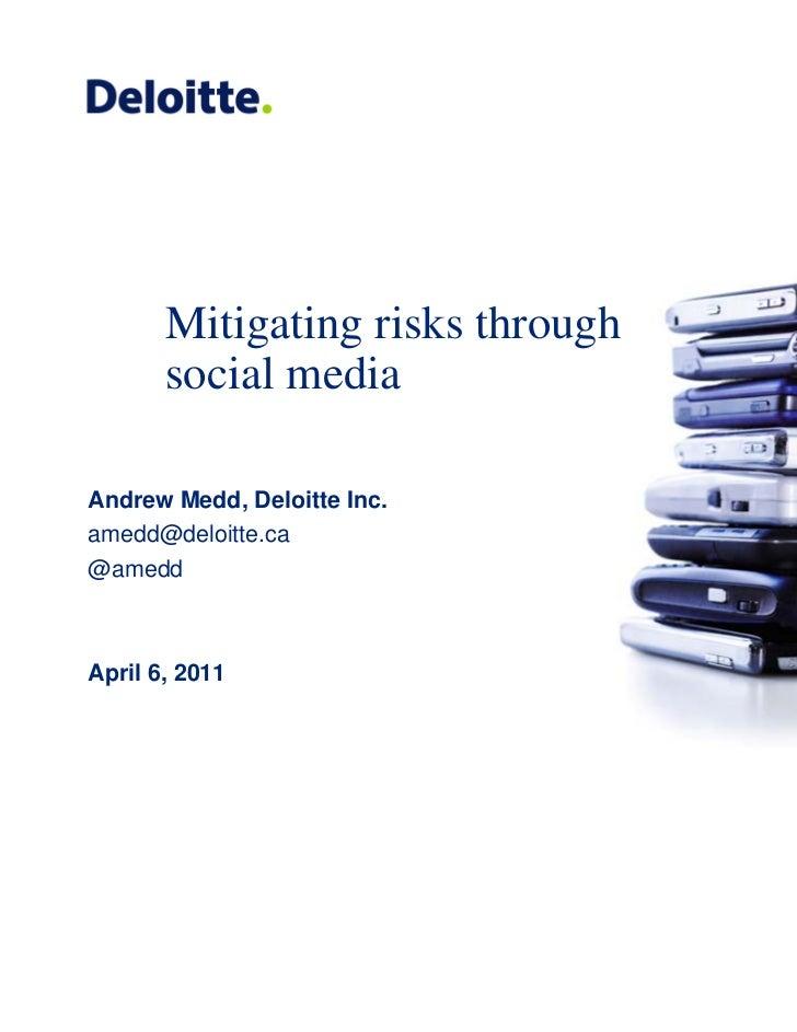 Mitigating risks through       social mediaAndrew Medd, Deloitte Inc.amedd@deloitte.ca@ameddApril 6, 2011