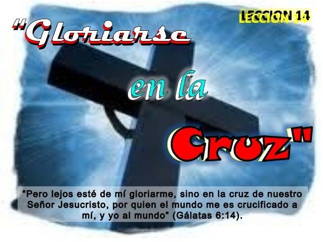 """""""""""GloriarseGloriarse """"Pero lejos esté de mí gloriarme, sino en la cruz de nuestro Señor Jesucristo, por quien el mundo me ..."""