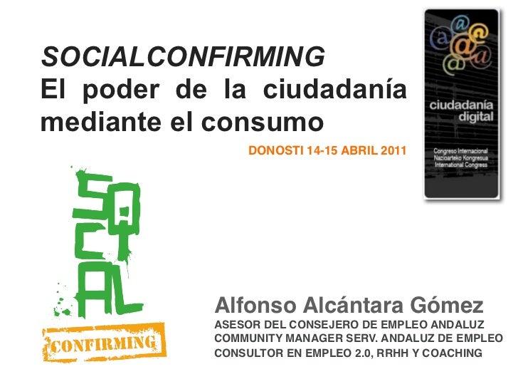 SOCIALCONFIRMINGEl poder de la ciudadaníamediante el consumo               DONOSTI 14-15 ABRIL 2011           Alfonso Alcá...