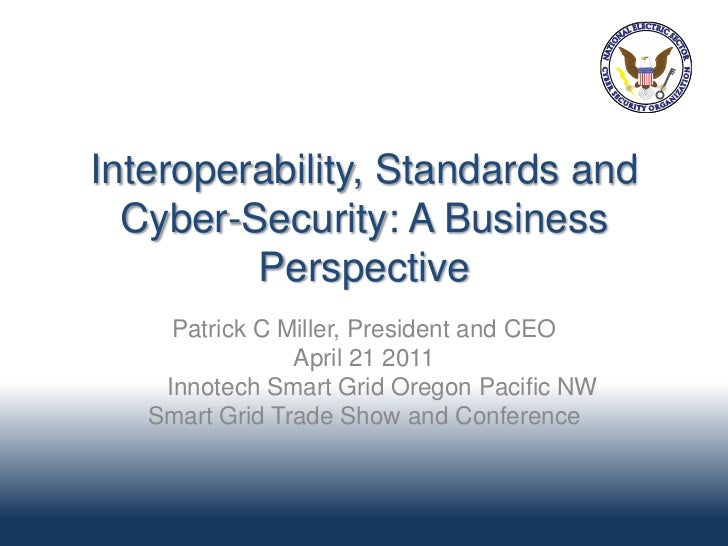 Interoperability, Standards and  Cyber-Security: A Business         Perspective     Patrick C Miller, President and CEO   ...