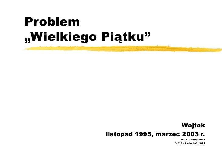 """Problem  """"Wielkiego Piątku"""" Wojtek listopad 1995, marzec 2003 r. V2.7 – 2 maj 2003 V 2.8 – kwiecień 2011"""
