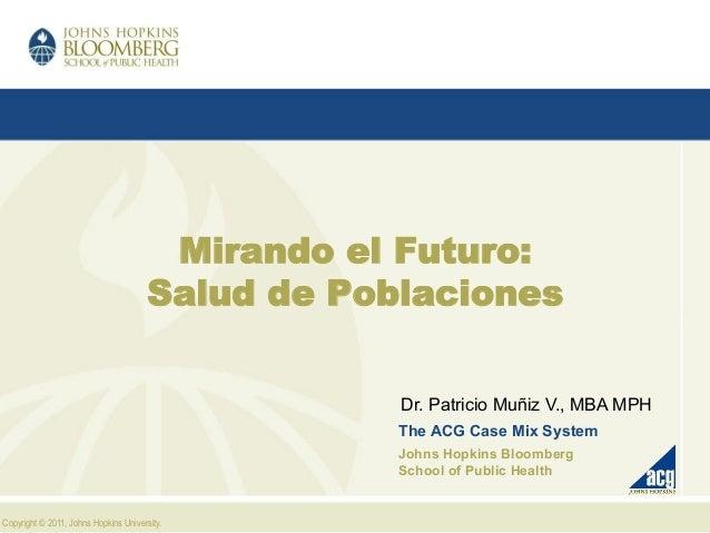 Copyright © 2011, Johns Hopkins University. Mirando el Futuro: Salud de Poblaciones Dr. Patricio Muñiz V., MBA MPH The ACG...