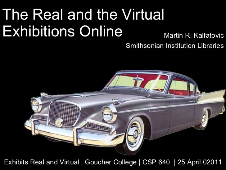 The Real and the Virtual Exhibitions Online Martin R. Kalfatovic Smithsonian Institution Libraries Exhibits Real and Virtu...