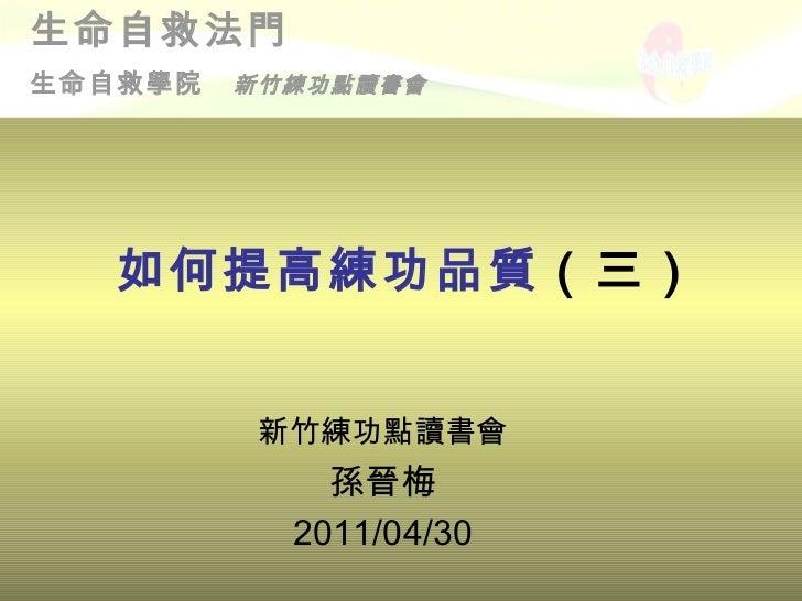 如何提高練功品質 (三) <ul><li>新竹練功點讀書會 </li></ul><ul><li>孫晉梅 </li></ul><ul><li>2011/04/30 </li></ul>