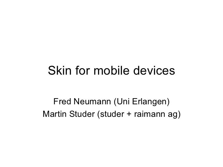Skin for mobile devices Fred Neumann (Uni Erlangen) Martin Studer (studer + raimann ag)