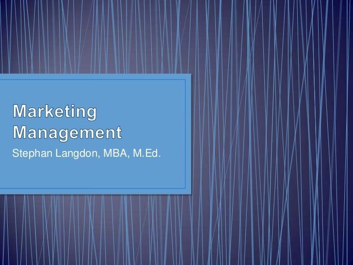 Marketing Management<br />Stephan Langdon, MBA, M.Ed.<br />