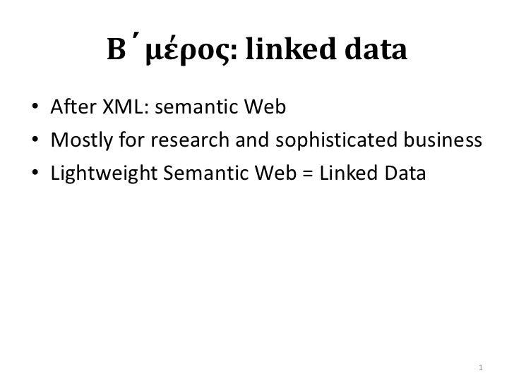 Β´μέρος: linked data<br />After XML: semantic Web<br />Mostly for research and sophisticated business<br />Lightweight Sem...