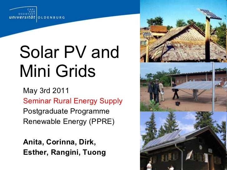 Solar PV and  Mini Grids <ul><li>May 3rd 2011 </li></ul><ul><li>Seminar Rural Energy Supply </li></ul><ul><li>Postgraduate...