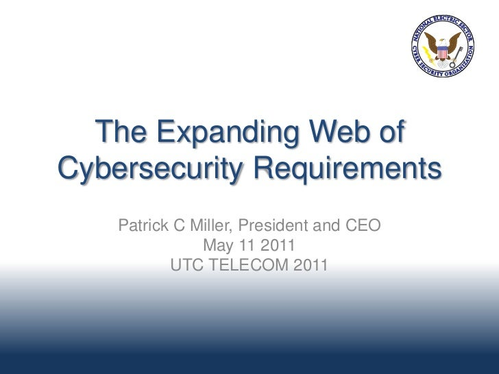 The Expanding Web ofCybersecurity Requirements    Patrick C Miller, President and CEO               May 11 2011           ...