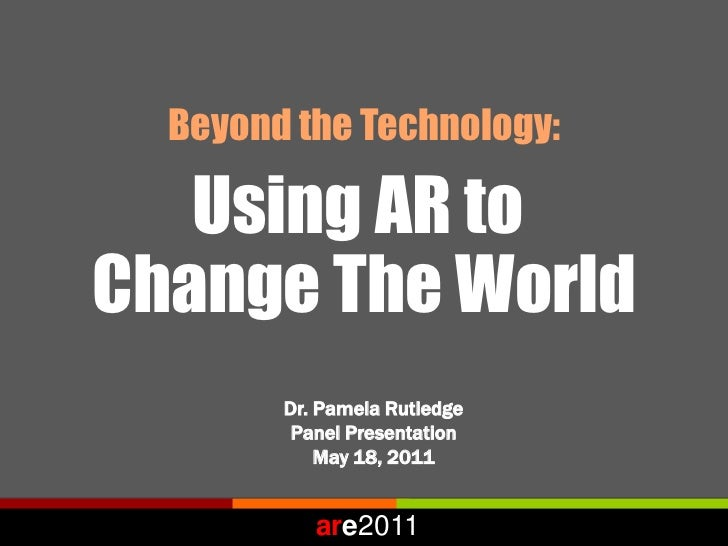 Beyond the Technology:   Using AR toChange The World        Dr. Pamela Rutledge         Panel Presentation            May ...