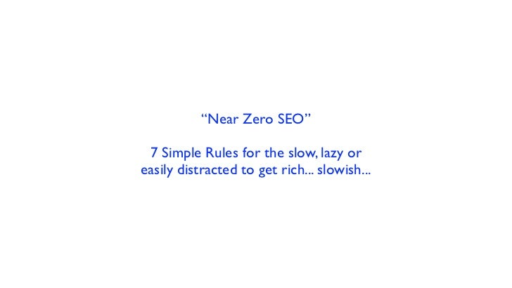 """""""Near Zero SEO"""" 7 Simple Rules for the slow, lazy oreasily distracted to get rich... slowish..."""