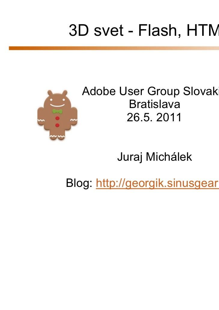 3D svet - Flash, HTML5   Adobe User Group Slovakia          Bratislava          26.5. 2011         Juraj MichálekBlog: htt...