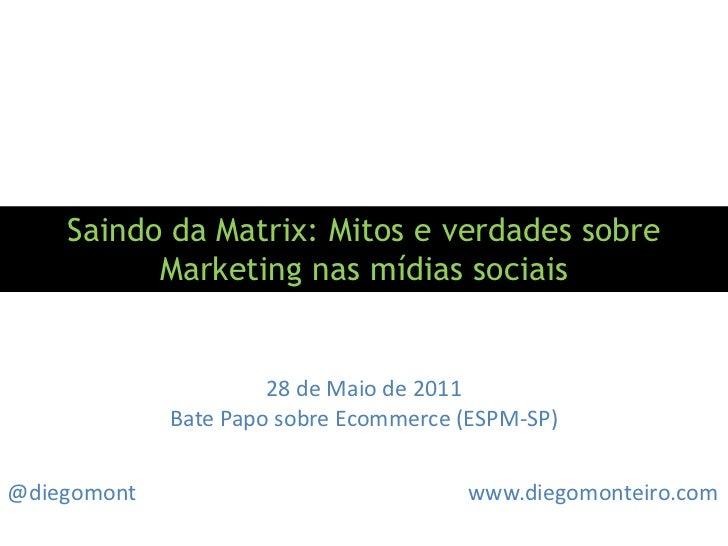 Saindo da Matrix: Mitos e verdades sobre Marketing nas mídias sociais<br />28 de Maio de 2011<br />Bate Papo sobre Ecommer...