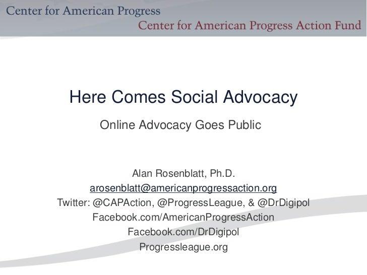 Here Comes Social Advocacy        Online Advocacy Goes Public                 Alan Rosenblatt, Ph.D.        arosenblatt@am...