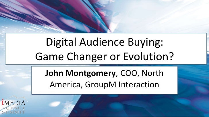 Digital Audience Buying:  Game Changer or Evolution?  John Montgomery , COO, North America, GroupM Interaction