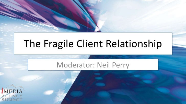 The Fragile Client Relationship<br />Moderator: Neil Perry<br />