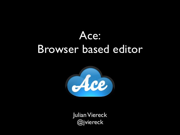 Ace:Browser based editor      Julian Viereck        @jviereck