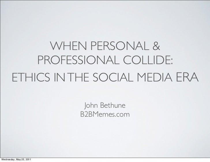 WHEN PERSONAL &           PROFESSIONAL COLLIDE:       ETHICS IN THE SOCIAL MEDIA ERA                           John Bethun...