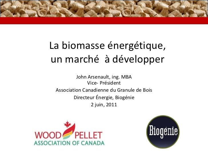 La biomasseénergétique,un marché  à développer<br />John Arsenault, ing. MBA Vice- Président<br />Association Canadienne d...