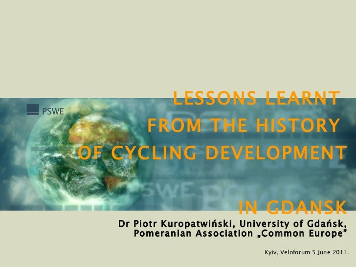 LESSONS LEARNT   FROM THE HISTORY  OF CYCLING DEVELOPMENT  IN GDANSK Kyiv, Veloforum 5 June 2011. Dr Piotr Kuropatwiński, ...