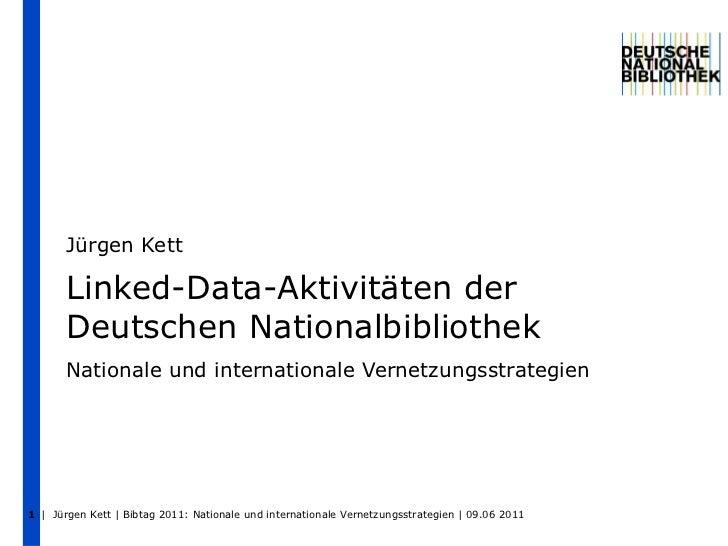 Linked-Data-Aktivitäten der Deutschen Nationalbibliothek Nationale und internationale Vernetzungsstrategien Jürgen Kett | ...