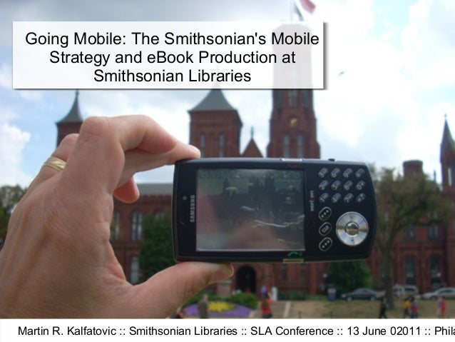 Going Mobile: The Smithsonians Mobile    Strategy and eBook Production at          Smithsonian LibrariesMartin R. Kalfatov...