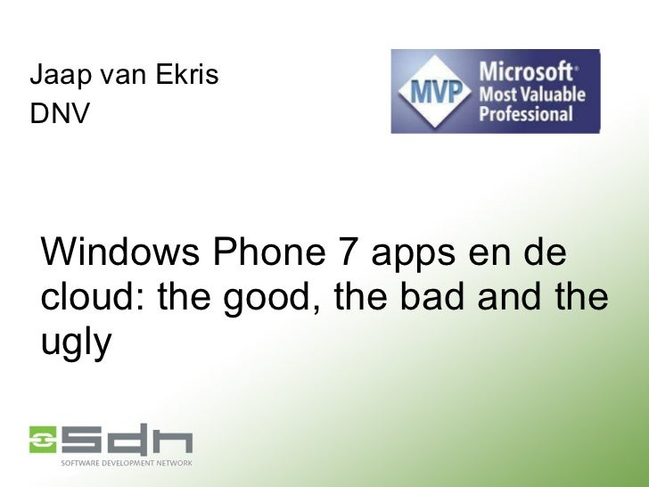 Windows Phone 7 apps en de cloud: the good, the bad and the ugly Jaap van Ekris DNV