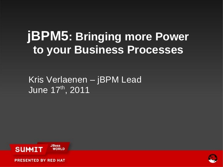 Kris Verlaenen – jBPM Lead June 17 th , 2011   jBPM5 : Bringing more Power to your Business Processes