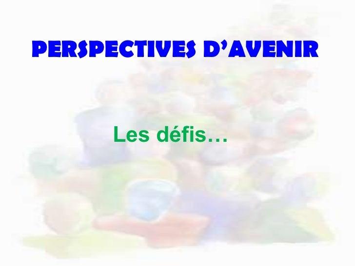 PERSPECTIVES D'AVENIR<br />Les défis…<br />